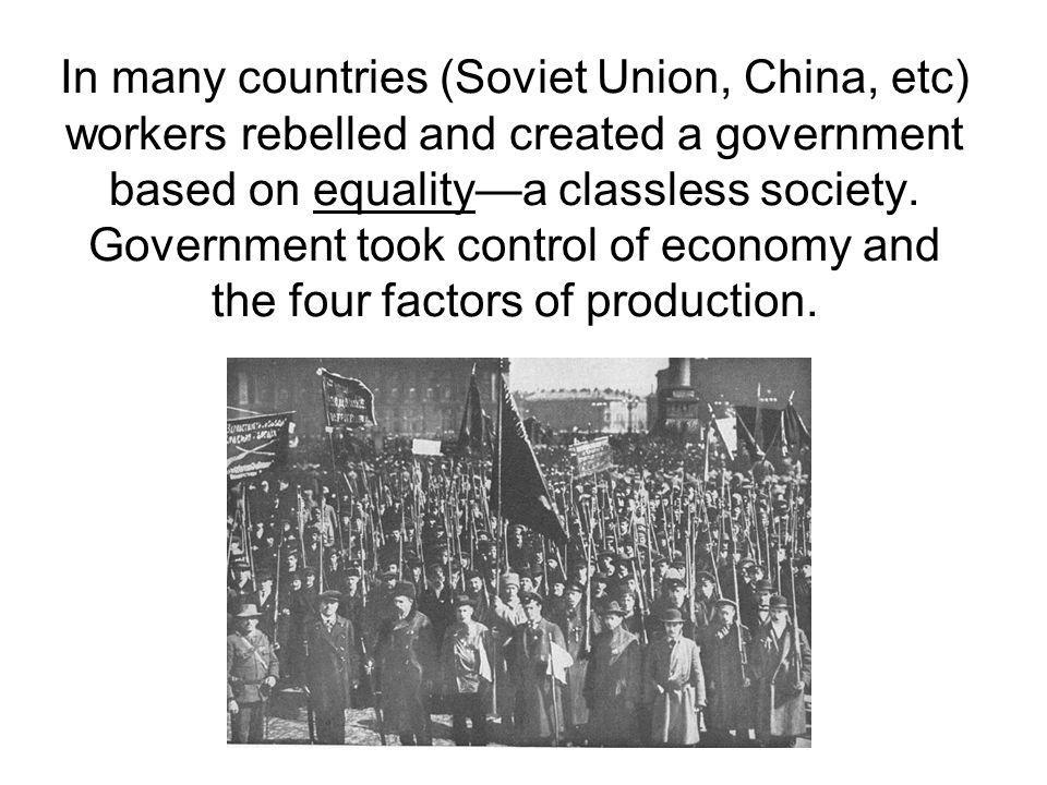 In many countries (Soviet Union, China, etc) workers rebelled and created a government based on equalitya classless society.