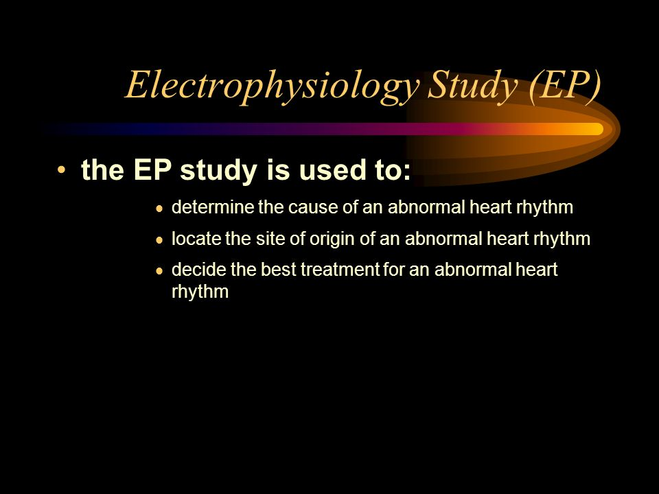 the EP study is used to: determine the cause of an abnormal heart rhythm locate the site of origin of an abnormal heart rhythm decide the best treatme