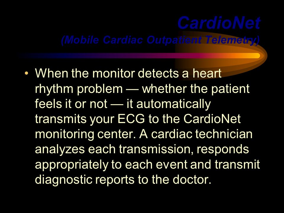 CardioNet (Mobile Cardiac Outpatient Telemetry) When the monitor detects a heart rhythm problem whether the patient feels it or not it automatically t