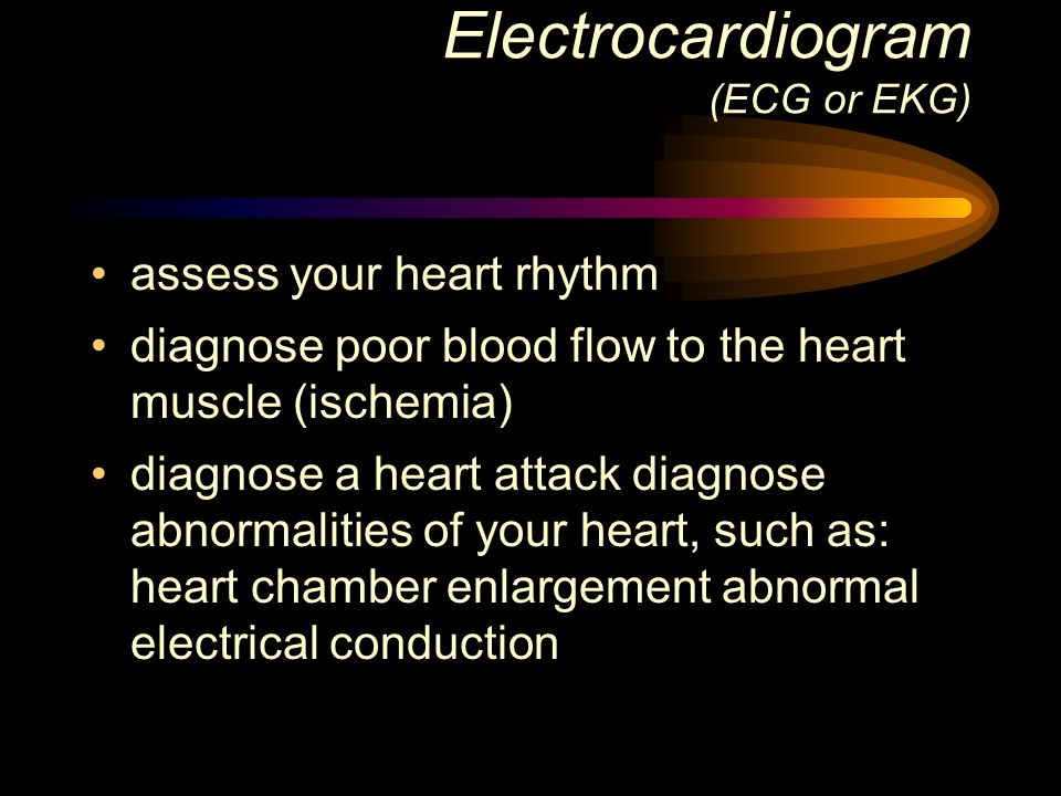 Electrocardiogram (ECG or EKG) assess your heart rhythm diagnose poor blood flow to the heart muscle (ischemia) diagnose a heart attack diagnose abnor