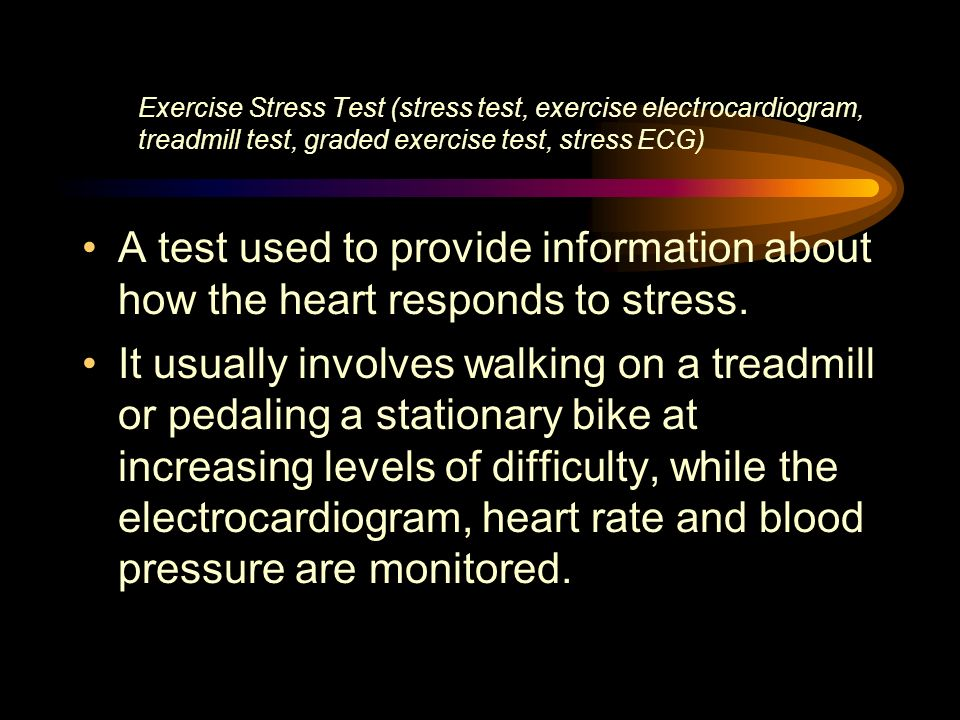 Exercise Stress Test (stress test, exercise electrocardiogram, treadmill test, graded exercise test, stress ECG) A test used to provide information ab