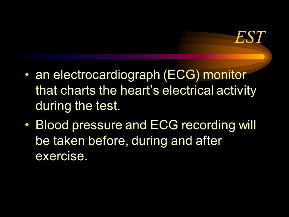 EST an electrocardiograph (ECG) monitor that charts the hearts electrical activity during the test. Blood pressure and ECG recording will be taken bef