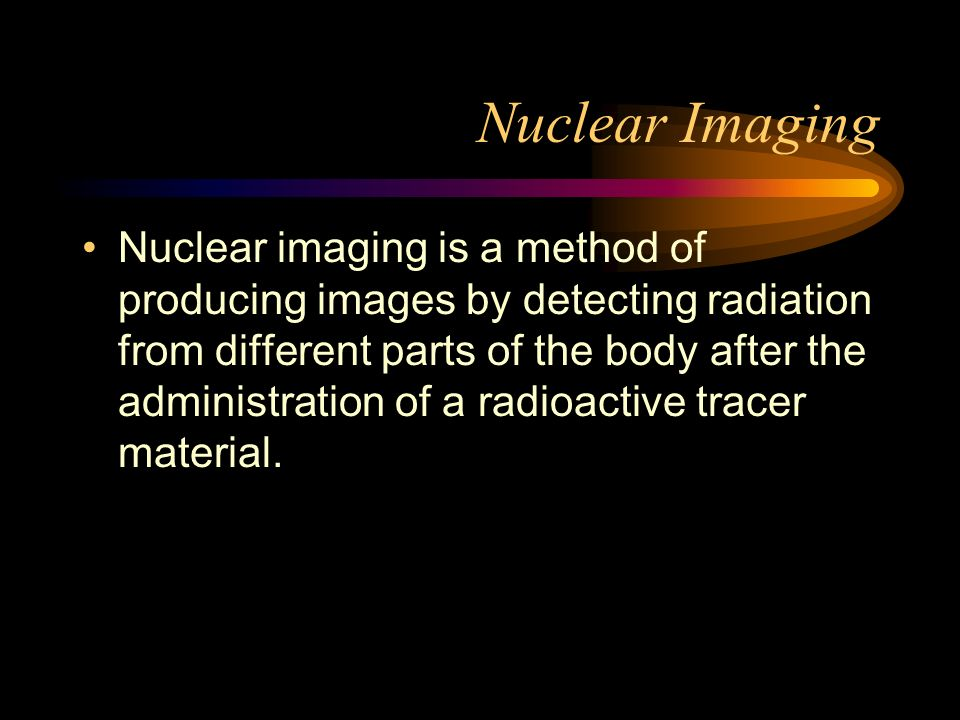 Nuclear Imaging Nuclear imaging is a method of producing images by detecting radiation from different parts of the body after the administration of a