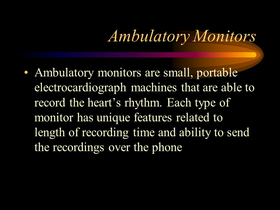 Ambulatory Monitors Ambulatory monitors are small, portable electrocardiograph machines that are able to record the hearts rhythm. Each type of monito
