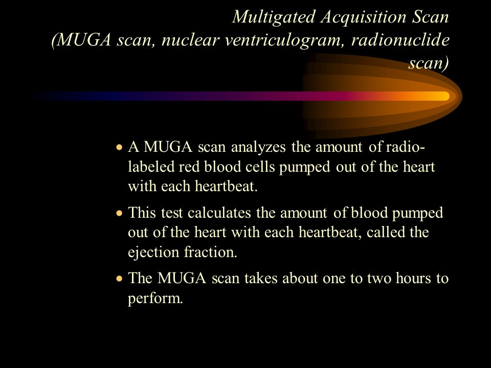Multigated Acquisition Scan (MUGA scan, nuclear ventriculogram, radionuclide scan) A MUGA scan analyzes the amount of radio- labeled red blood cells p