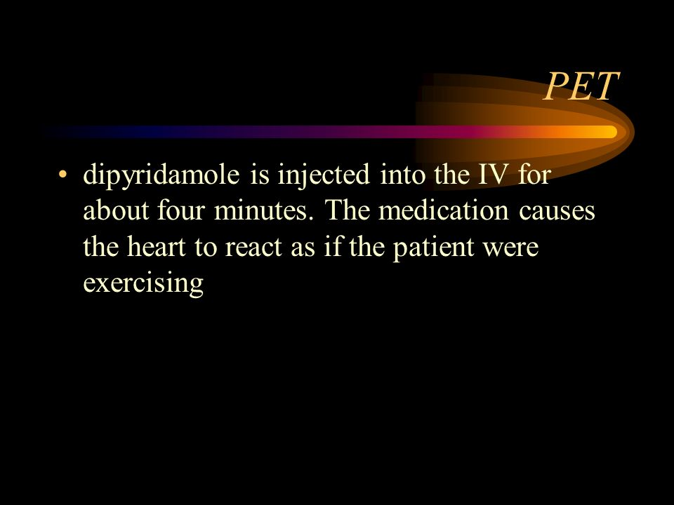 PET dipyridamole is injected into the IV for about four minutes. The medication causes the heart to react as if the patient were exercising