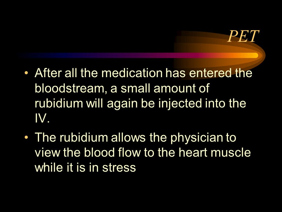 PET After all the medication has entered the bloodstream, a small amount of rubidium will again be injected into the IV. The rubidium allows the physi