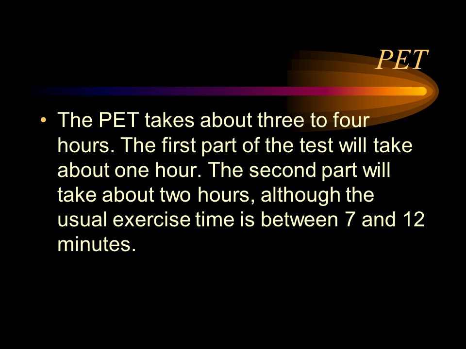 PET The PET takes about three to four hours. The first part of the test will take about one hour. The second part will take about two hours, although