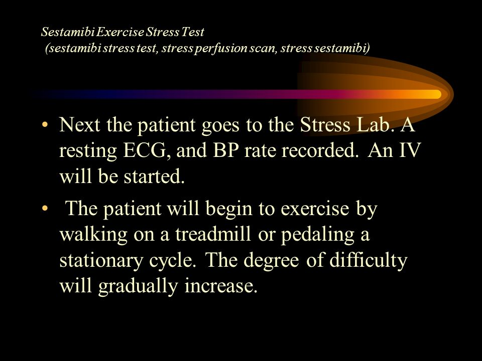 Next the patient goes to the Stress Lab. A resting ECG, and BP rate recorded. An IV will be started. The patient will begin to exercise by walking on