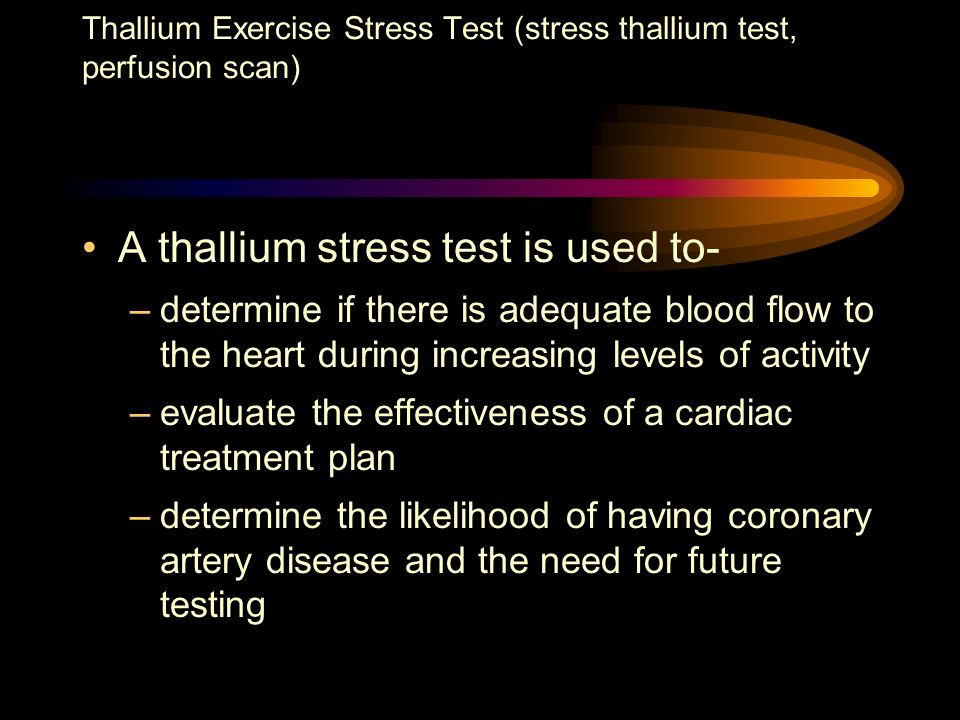 A thallium stress test is used to- –determine if there is adequate blood flow to the heart during increasing levels of activity –evaluate the effectiv