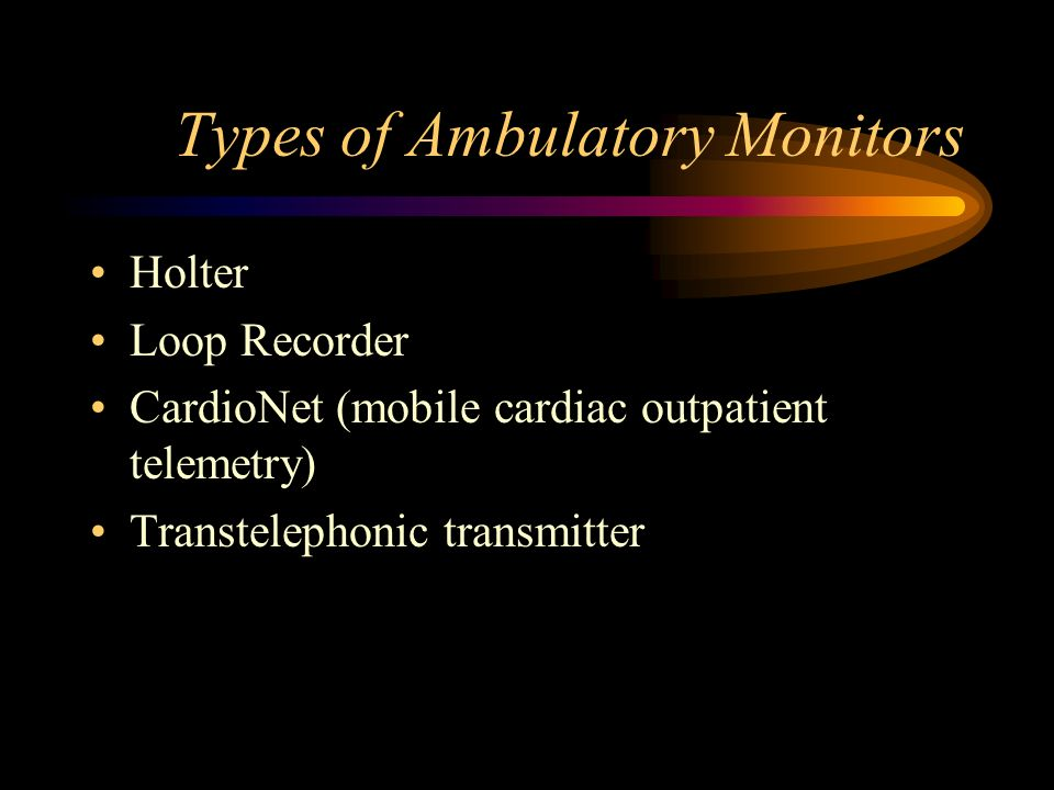 Types of Ambulatory Monitors Holter Loop Recorder CardioNet (mobile cardiac outpatient telemetry) Transtelephonic transmitter