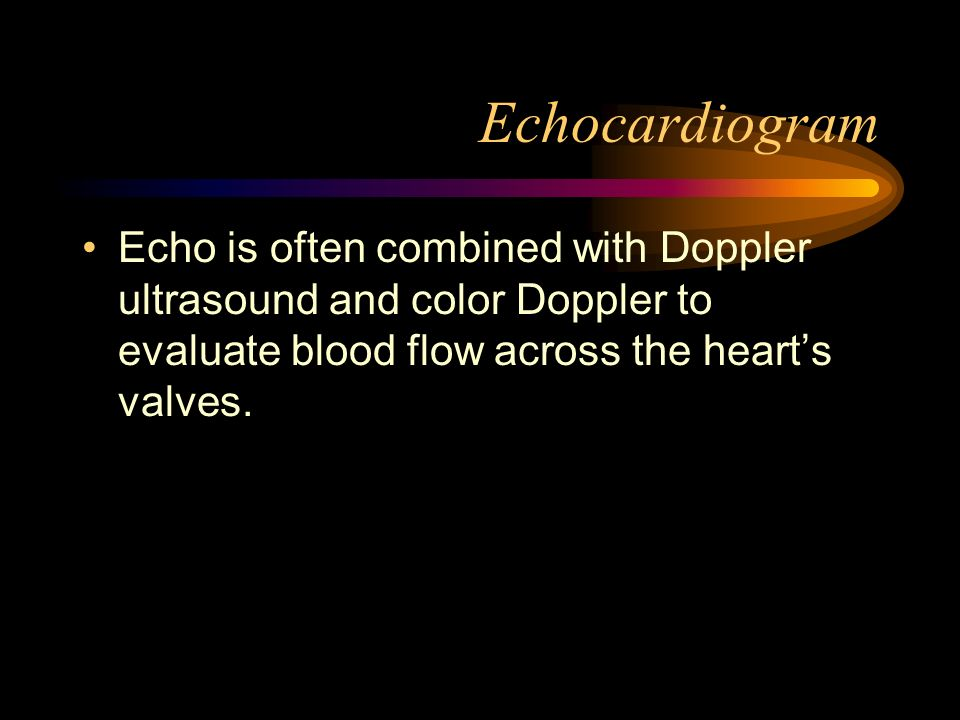 Echocardiogram Echo is often combined with Doppler ultrasound and color Doppler to evaluate blood flow across the hearts valves.