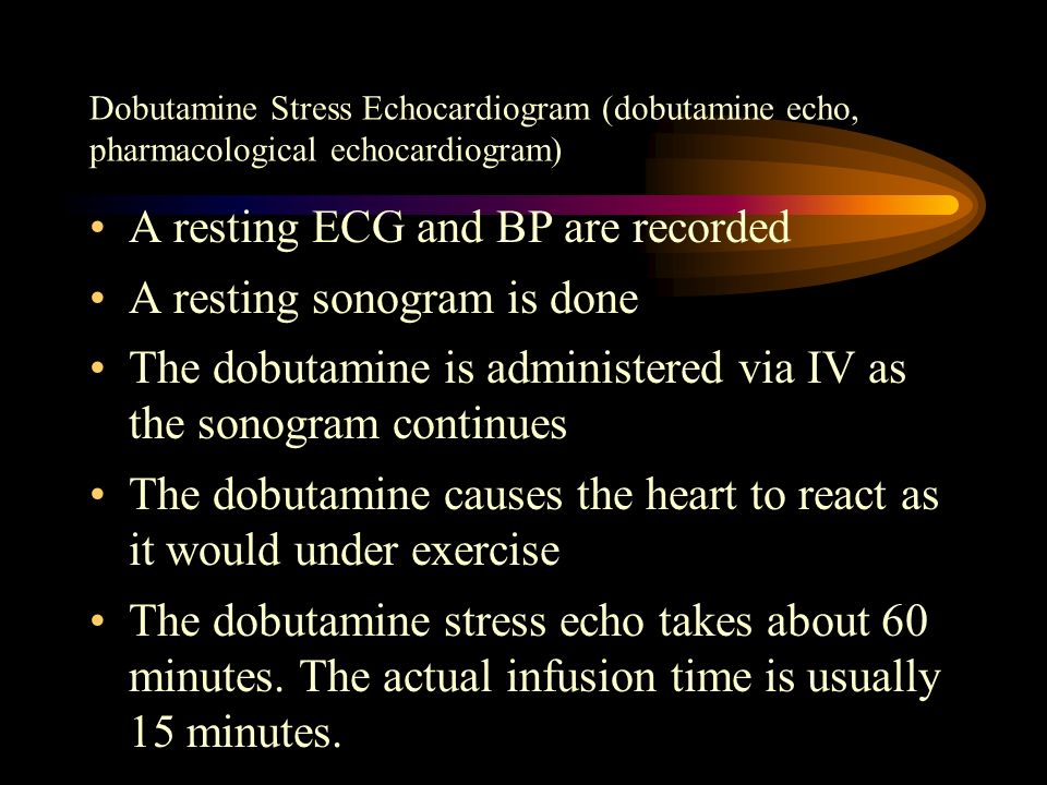 A resting ECG and BP are recorded A resting sonogram is done The dobutamine is administered via IV as the sonogram continues The dobutamine causes the