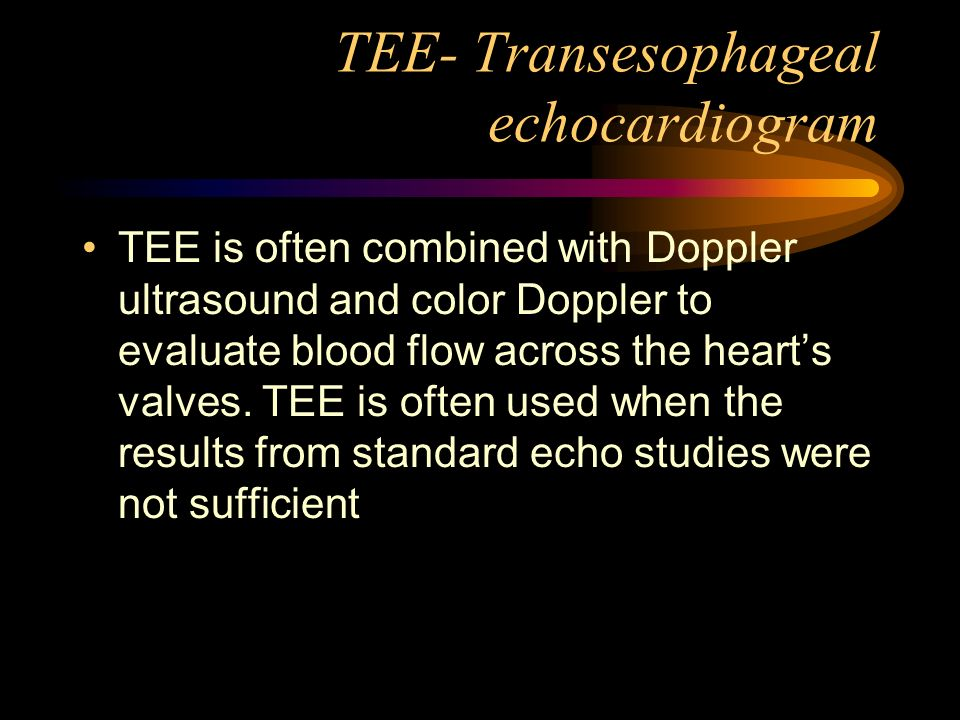 TEE is often combined with Doppler ultrasound and color Doppler to evaluate blood flow across the hearts valves. TEE is often used when the results fr