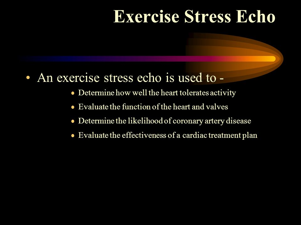 An exercise stress echo is used to - Determine how well the heart tolerates activity Evaluate the function of the heart and valves Determine the likel