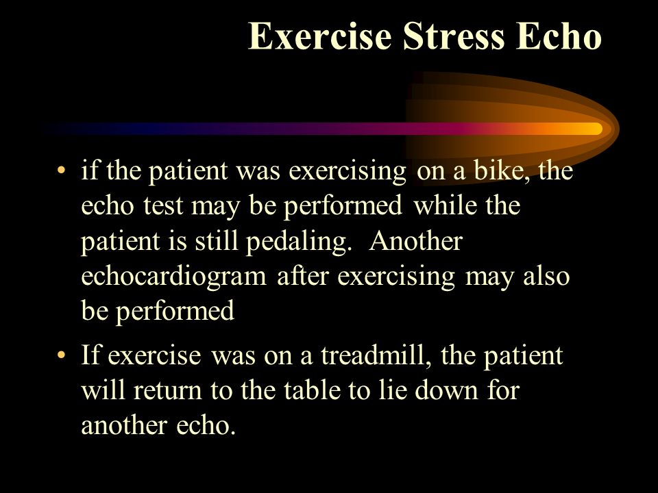 if the patient was exercising on a bike, the echo test may be performed while the patient is still pedaling. Another echocardiogram after exercising m
