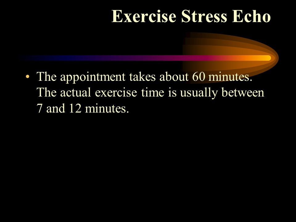The appointment takes about 60 minutes. The actual exercise time is usually between 7 and 12 minutes. Exercise Stress Echo