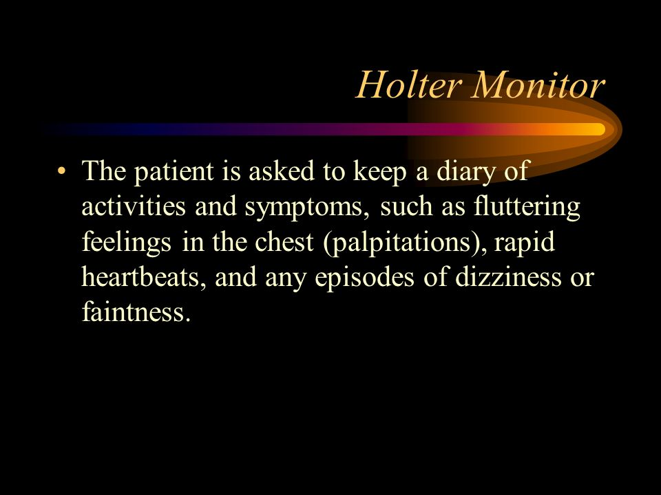 Holter Monitor The patient is asked to keep a diary of activities and symptoms, such as fluttering feelings in the chest (palpitations), rapid heartbe