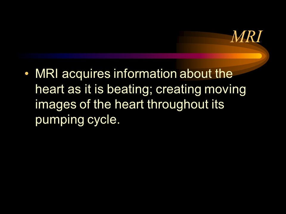 MRI MRI acquires information about the heart as it is beating; creating moving images of the heart throughout its pumping cycle.