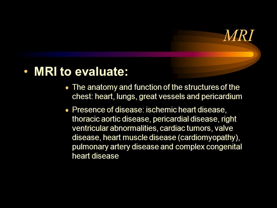 MRI MRI to evaluate: The anatomy and function of the structures of the chest: heart, lungs, great vessels and pericardium Presence of disease: ischemi