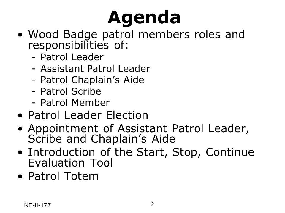 NE-II-177 Agenda Wood Badge patrol members roles and responsibilities of: -Patrol Leader -Assistant Patrol Leader -Patrol Chaplains Aide -Patrol Scrib
