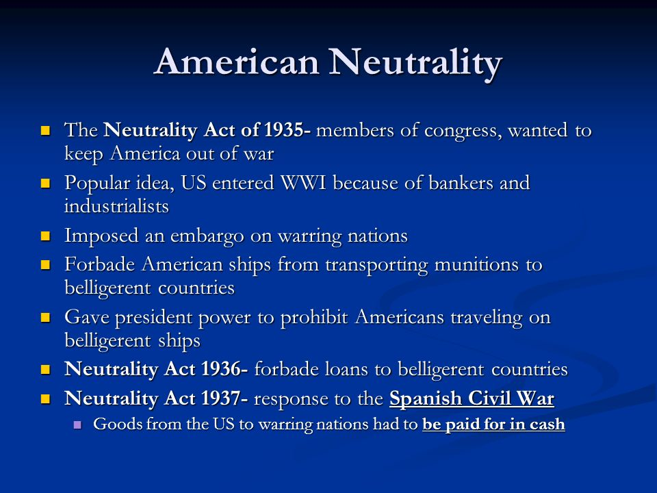 American Neutrality The Neutrality Act of 1935- members of congress, wanted to keep America out of war The Neutrality Act of 1935- members of congress