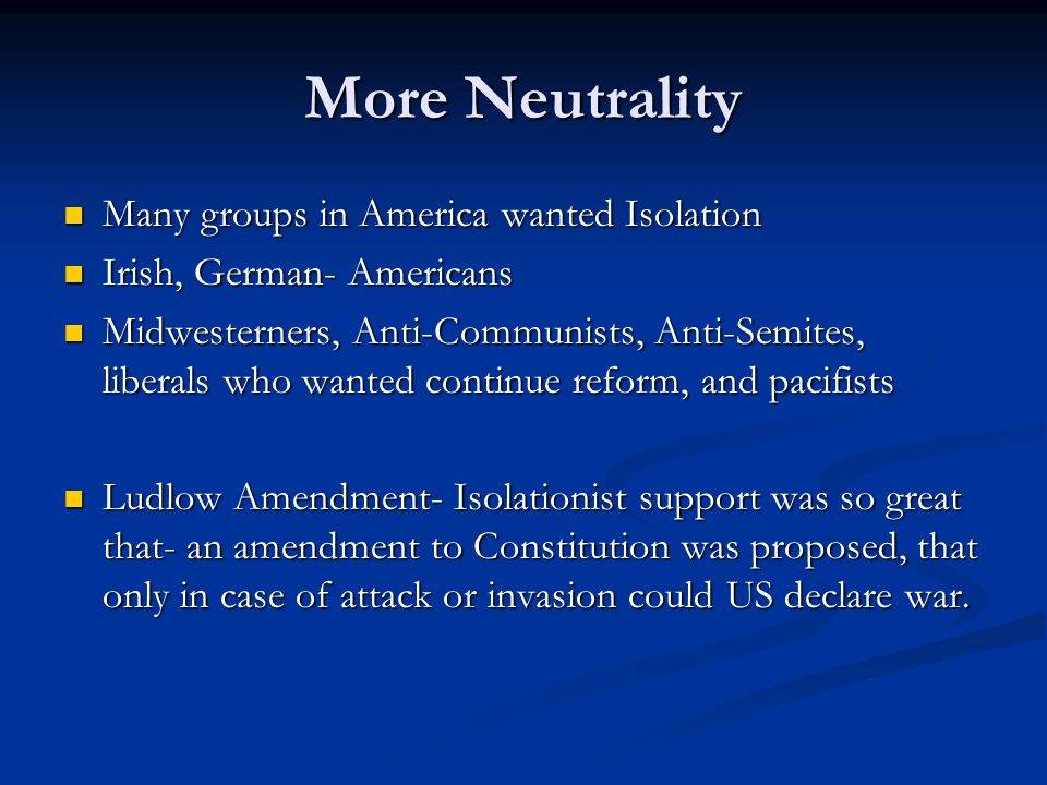 More Neutrality Many groups in America wanted Isolation Many groups in America wanted Isolation Irish, German- Americans Irish, German- Americans Midw