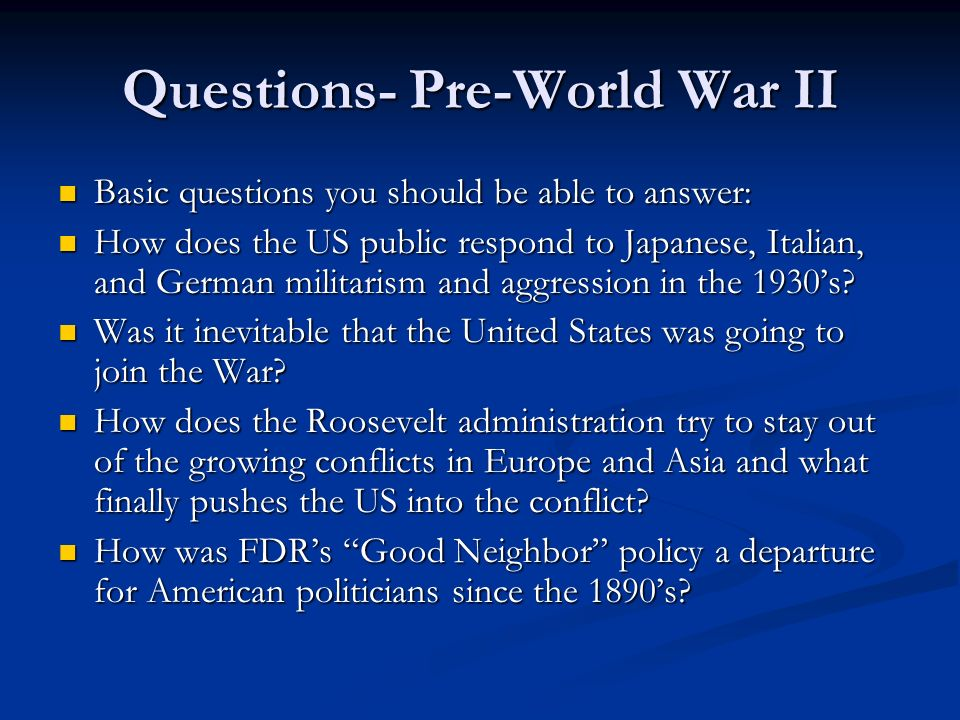 Questions- Pre-World War II Basic questions you should be able to answer: Basic questions you should be able to answer: How does the US public respond