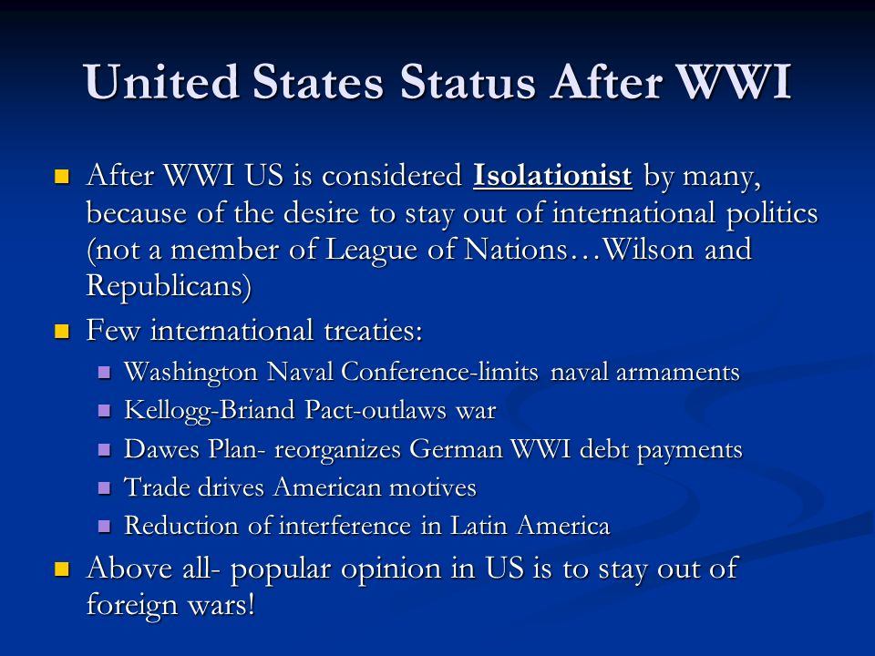 United States Status After WWI After WWI US is considered Isolationist by many, because of the desire to stay out of international politics (not a mem