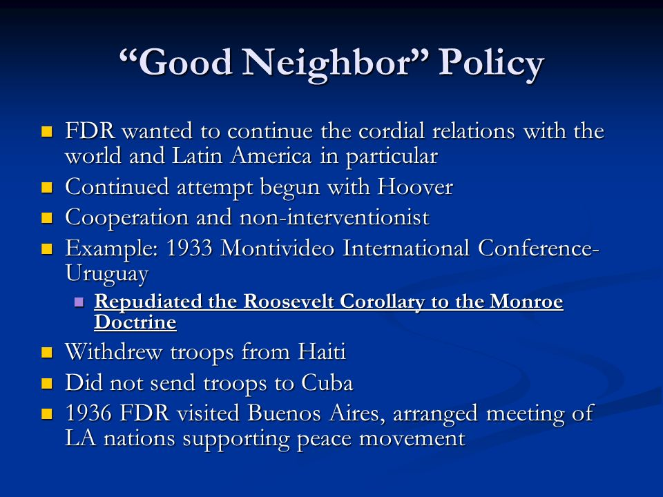 Good Neighbor Policy FDR wanted to continue the cordial relations with the world and Latin America in particular FDR wanted to continue the cordial re