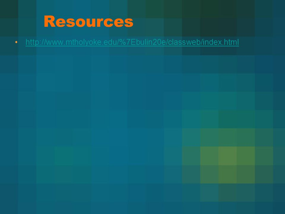 Resources http://www.mtholyoke.edu/%7Ebulin20e/classweb/index.html