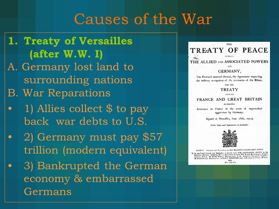 Causes of the War 1.Treaty of Versailles (after W.W. I) A. Germany lost land to surrounding nations B. War Reparations 1) Allies collect $ to pay back