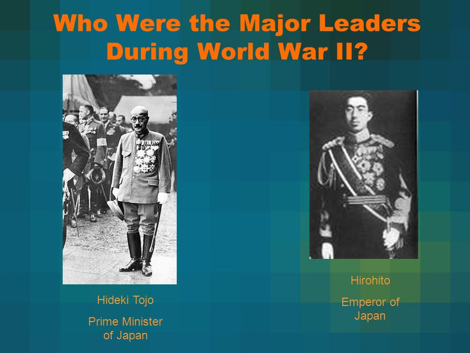 Who Were the Major Leaders During World War II? Hideki Tojo Prime Minister of Japan Hirohito Emperor of Japan