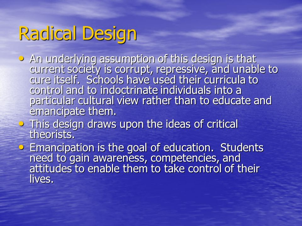 Radical Design An underlying assumption of this design is that current society is corrupt, repressive, and unable to cure itself. Schools have used th