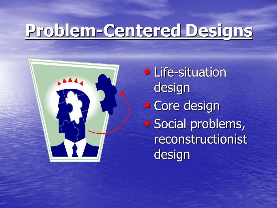 Problem-Centered Designs Life-situation design Life-situation design Core design Core design Social problems, reconstructionist design Social problems