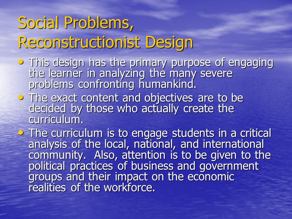 Social Problems, Reconstructionist Design This design has the primary purpose of engaging the learner in analyzing the many severe problems confrontin