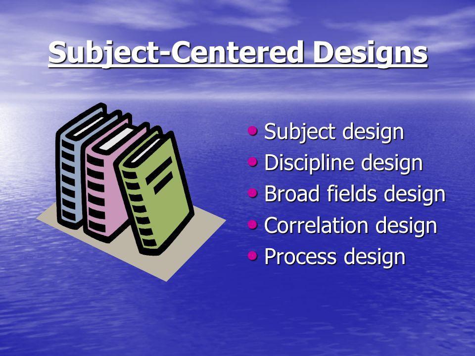 Subject-Centered Designs Subject design Subject design Discipline design Discipline design Broad fields design Broad fields design Correlation design