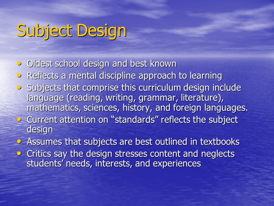 Subject Design Oldest school design and best known Oldest school design and best known Reflects a mental discipline approach to learning Reflects a me