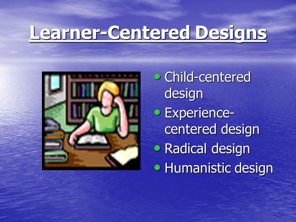 Learner-Centered Designs Child-centered design Child-centered design Experience- centered design Experience- centered design Radical design Radical de