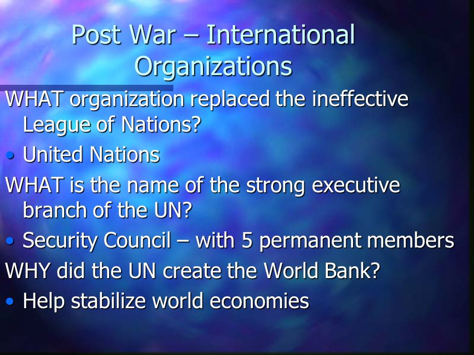 Post War – International Organizations WHAT organization replaced the ineffective League of Nations? United Nations WHAT is the name of the strong exe