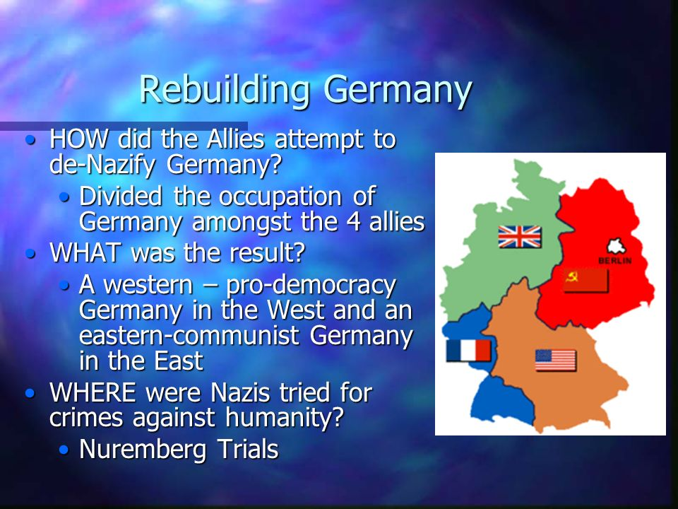Rebuilding Germany HOW did the Allies attempt to de-Nazify Germany? Divided the occupation of Germany amongst the 4 allies WHAT was the result? A west