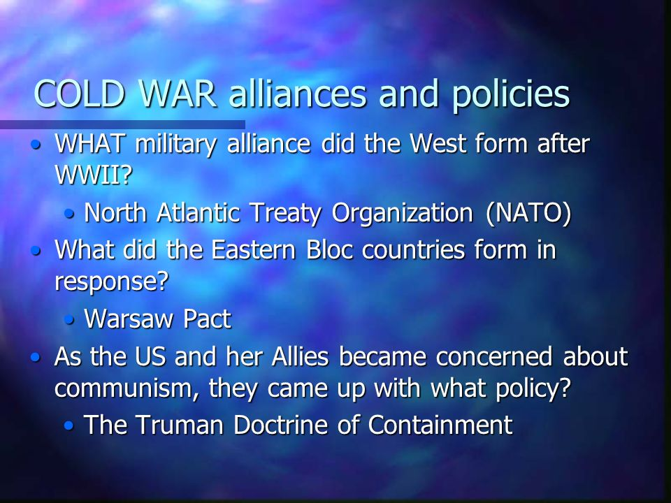 COLD WAR alliances and policies WHAT military alliance did the West form after WWII? North Atlantic Treaty Organization (NATO) What did the Eastern Bl
