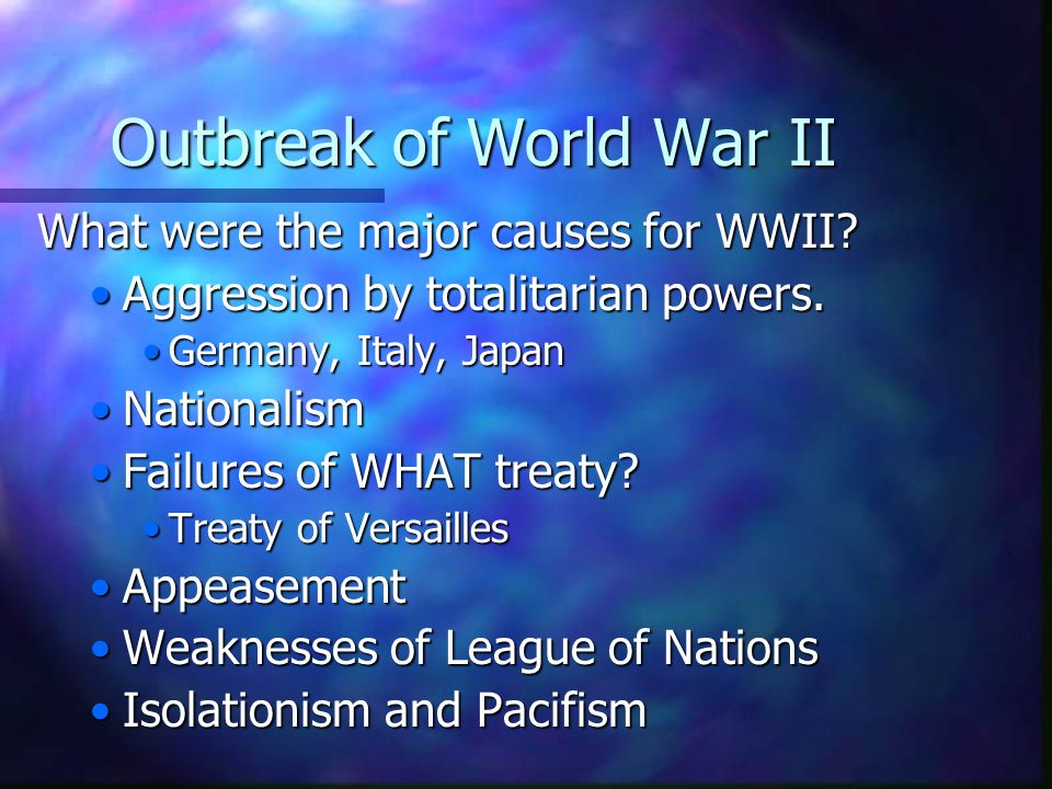 Outbreak of World War II What were the major causes for WWII? Aggression by totalitarian powers. Germany, Italy, Japan Nationalism Failures of WHAT tr
