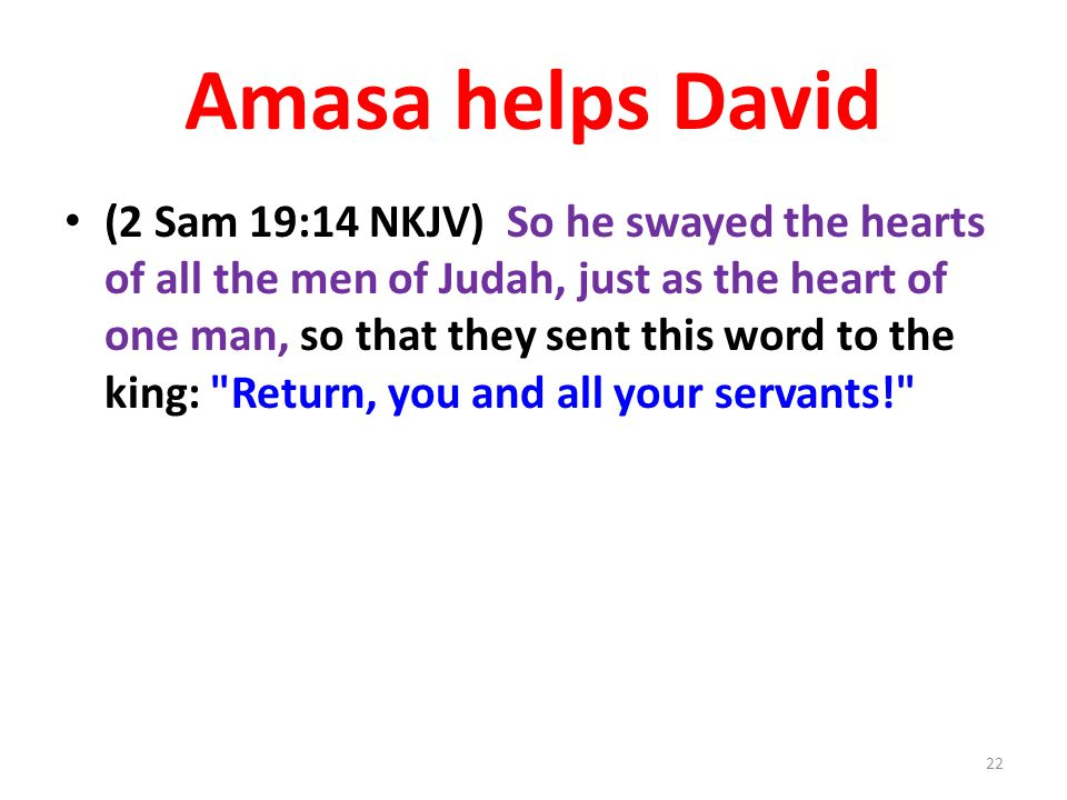 Amasa helps David (2 Sam 19:14 NKJV) So he swayed the hearts of all the men of Judah, just as the heart of one man, so that they sent this word to the king: Return, you and all your servants! 22
