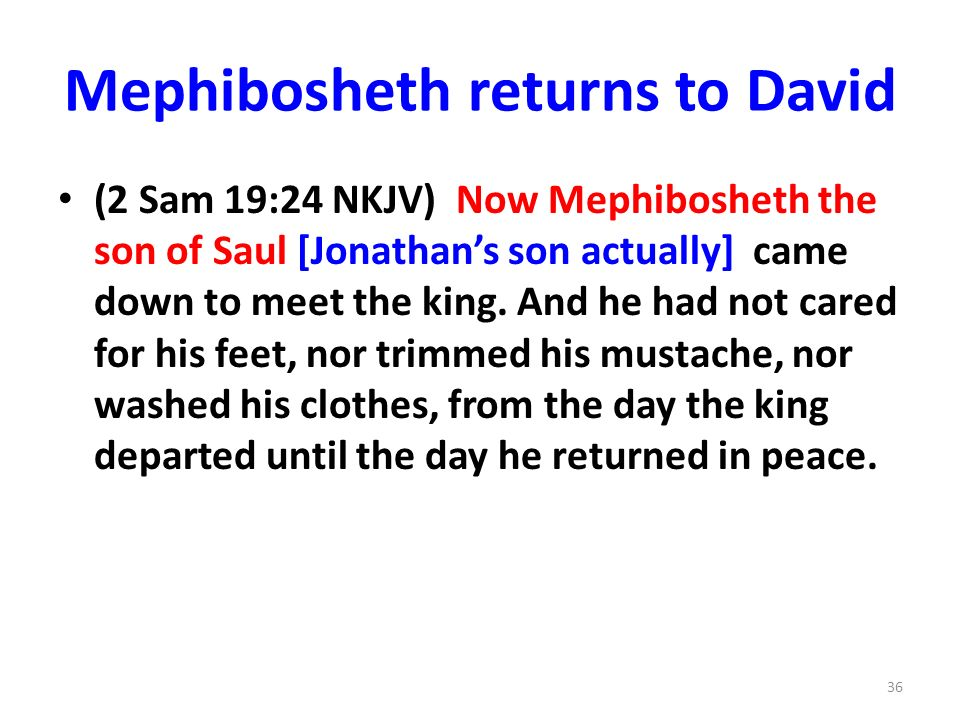 Mephibosheth returns to David (2 Sam 19:24 NKJV) Now Mephibosheth the son of Saul [Jonathans son actually] came down to meet the king.