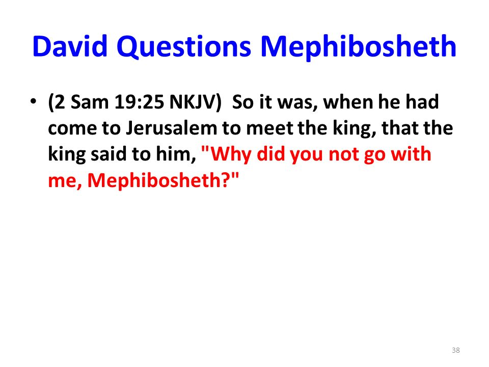 David Questions Mephibosheth (2 Sam 19:25 NKJV) So it was, when he had come to Jerusalem to meet the king, that the king said to him, Why did you not go with me, Mephibosheth 38