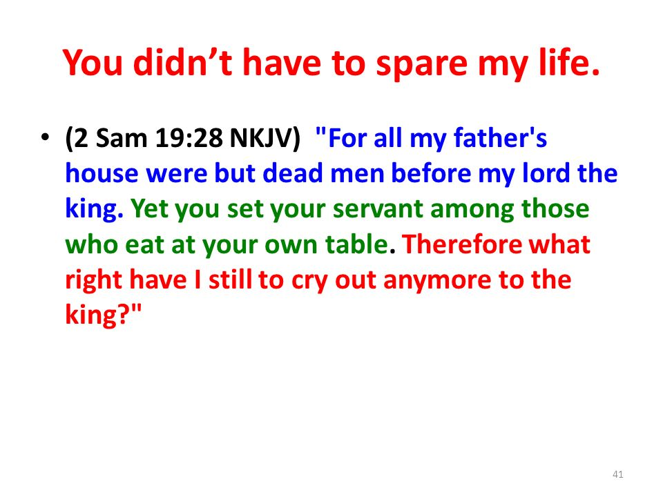 You didnt have to spare my life. (2 Sam 19:28 NKJV)