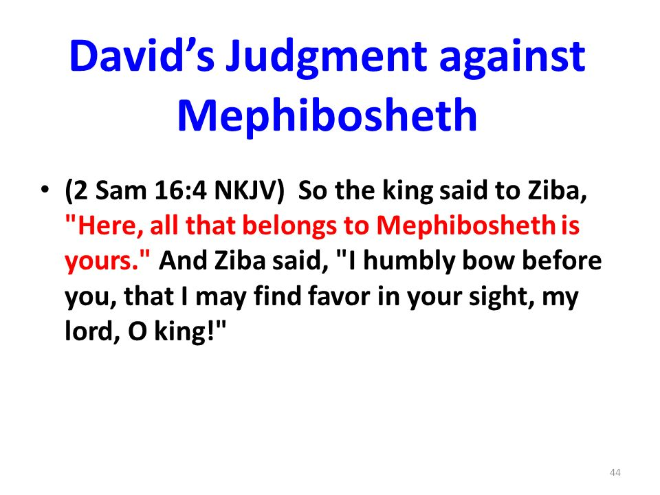 Davids Judgment against Mephibosheth (2 Sam 16:4 NKJV) So the king said to Ziba, Here, all that belongs to Mephibosheth is yours. And Ziba said, I humbly bow before you, that I may find favor in your sight, my lord, O king! 44