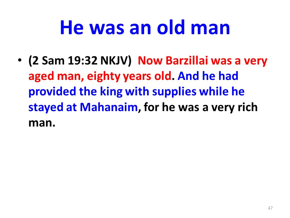 He was an old man (2 Sam 19:32 NKJV) Now Barzillai was a very aged man, eighty years old. And he had provided the king with supplies while he stayed a