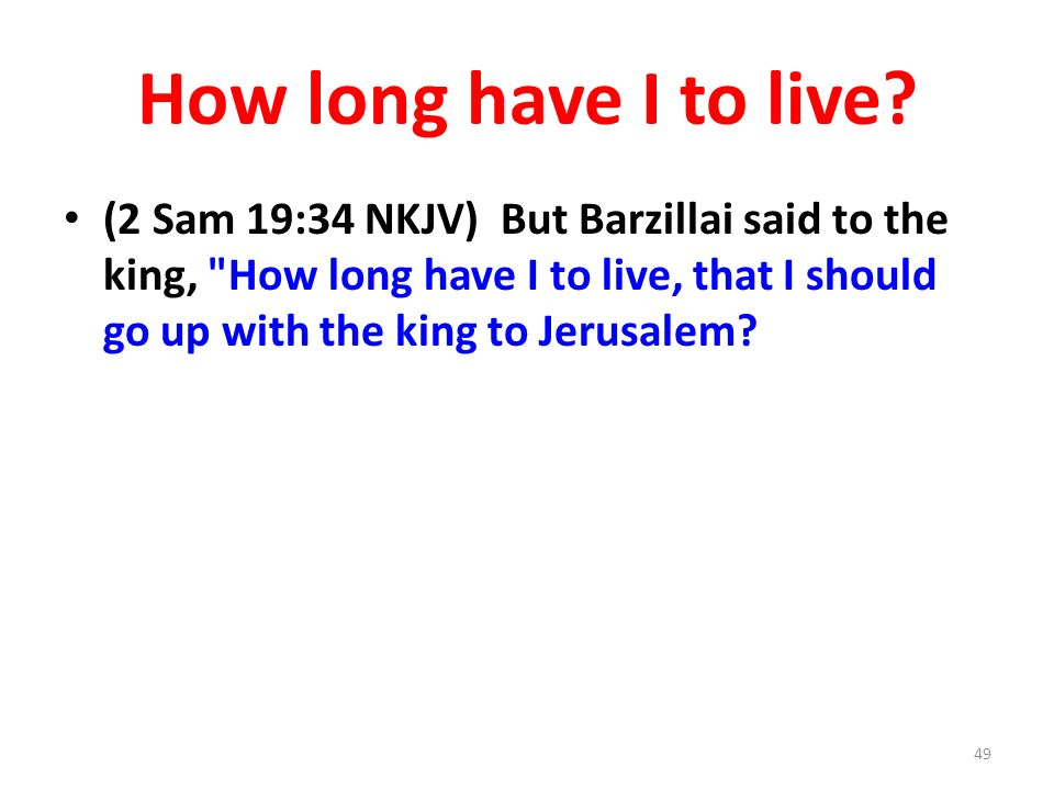 How long have I to live? (2 Sam 19:34 NKJV) But Barzillai said to the king,